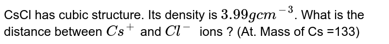 CsCl has cubic structure. Its density is `3.99 g cm^(-3)`. What is the distance between `Cs^+` and `Cl^-` ions ? (At. Mass of Cs =133)