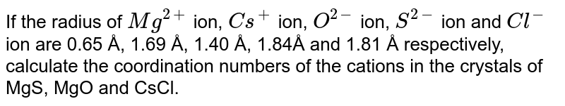 If the radius of `Mg^(2+)` ion, `Cs^+` ion, `O^(2-)` ion, `S^(2-)` ion and `Cl^-` ion are 0.65 Å, 1.69 Å, 1.40 Å, 1.84Å and 1.81 Å respectively, calculate the coordination numbers of the cations in the crystals of MgS, MgO and CsCl.