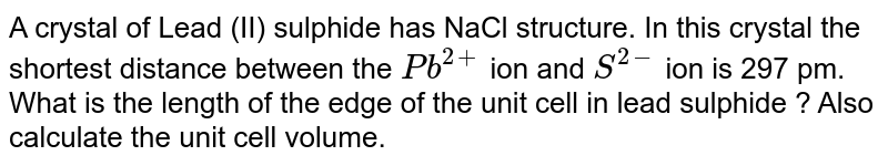 A crystal of Lead (II) sulphide has NaCl structure. In this crystal the shortest distance between the `Pb^(2+)` ion and `S^(2-)` ion is 297 pm. What is the length of the edge of the unit cell in lead sulphide ? Also calculate the unit cell volume.