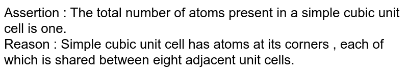 Assertion : The total number of atoms present in a simple cubic unit cell is one. <br> Reason : Simple cubic unit cell has atoms at its corners , each of which is shared between eight adjacent unit cells.