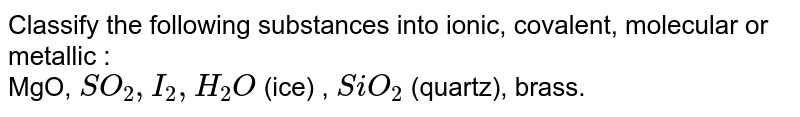 Classify the following substances into ionic, covalent, molecular or metallic : <br> MgO, `SO_2 , I_2, H_2O` (ice) , `SiO_2` (quartz), brass.