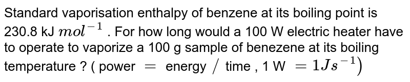 Standard vaporisation enthalpy of benzene at its boiling point is 230.8 kJ `mol^(-1)` . For how long would a 100 W electric  heater have to operate to vaporize a 100 g sample of benezene at its boiling temperature  ? ( power `=` energy `//` time , 1 W `= 1 J s^(-1))`