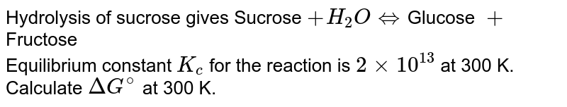 Hydrolysis of sucrose gives    Sucrose `+ H_(2)O hArr `Glucose `+` Fructose <br> Equilibrium constant `K_(c)` for the reaction is `2 xx 10^(13)` at 300 K. Calculate `Delta G^(@)` at 300 K.