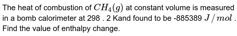 The heat of combustion of `CH_(4)(g)` at constant volume is measured in a bomb calorimeter at 298 . 2 Kand found to be -885389 `J // mol` . Find the value of enthalpy change.