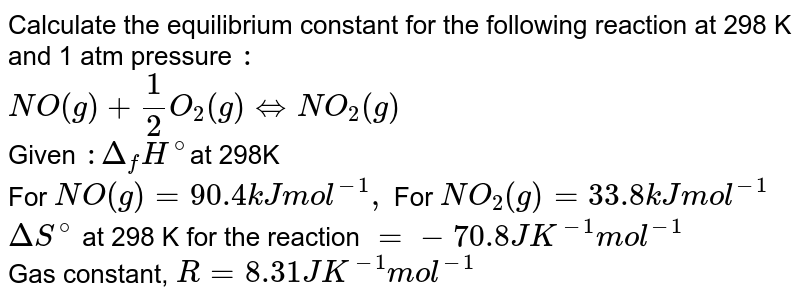 Calculate the equilibrium  constant for the following reaction at 298 K and 1 atm pressure `:` <br> `NO(g) + (1)/(2) O_(2)(g) hArr NO_(2)(g)` <br> Given `: Delta_(f) H^(@) `at 298K <br> For `NO(g) = 90.4 kJ mol^(-1), ` For  `NO_(2)(g) = 33.8 kJ mol^(-1)` <br> `Delta S^(@) ` at 298 K for the reaction ` = - 70.8 J K^(-1)  mol^(-1)` <br> Gas constant, `R= 8.31 JK^(-1) mol^(-1)`