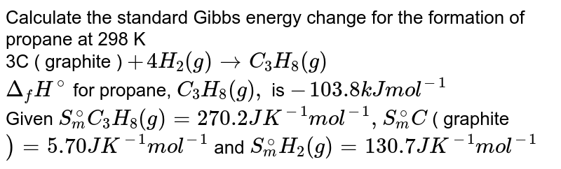 Calculate the standard Gibbs energy change for the formation of propane at 298 K <br> 3C ( graphite ) `+ 4H_(2)(g) rarr C_(3)H_(8)(g)`  <br> `Delta_(f)H^(@) ` for propane, `C_(3)H_(8) (g), ` is `- 103.8 kJ mol^(-1)` <br> Given `S_(m)^(@) C_(3)H_(8)(g) = 270.2JK^(-1) mol^(-1), S_(m)^(@) C ` ( graphite `)  = 5.70 JK^(-1) mol^(-1)` and `S_(m)^(@) H_(2)(g) = 130 .7 JK^(-1) mol^(-1)`