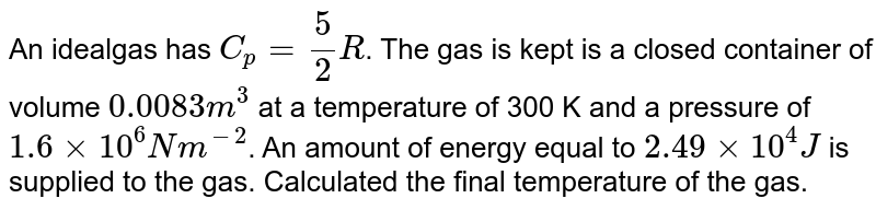 An idealgas has `C_(p) =( 5)/(2) R`. The gas is kept is a closed container of volume `0.0083m^(3)` at a temperature of 300 K and a pressure  of `1.6 xx 10^(6) Nm^(-2)`. An amount of energy equal to `2.49 xx10^(4) J` is supplied to the gas. Calculated the final temperature of the gas.