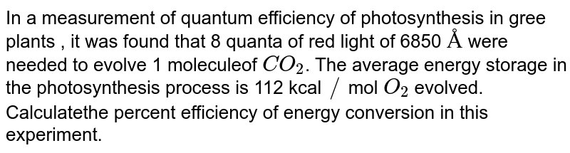 In a measurement of quantum efficiency of photosynthesis in gree plants , it was found that 8 quanta of red light of 6850 `Å` were needed  to evolve 1 moleculeof `CO_(2)`. The average energy storage in the photosynthesis process is 112 kcal `//` mol `O_(2)` evolved. Calculatethe percent efficiency of energy conversion in this experiment.