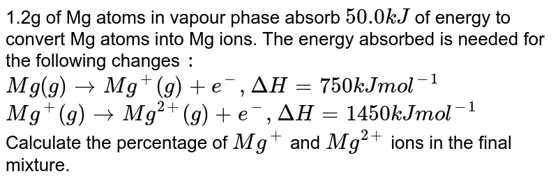 1.2g of Mg atoms in vapour phase absorb `50.0 kJ` of energy to convert Mg atoms into Mg ions. The energy absorbed is needed for the following changes `:` <br> `Mg(g) rarr Mg^(+) (g)  + e^(-) , DeltaH =750 kJ mol^(-1)` <br> `Mg^(+)(g) rarrMg^(2+) (g) + e^(-) , Delta H = 1450 kJ mol^(-1)` <br> Calculate the percentage of `Mg^(+)` and `Mg^(2+)` ions in the final mixture.