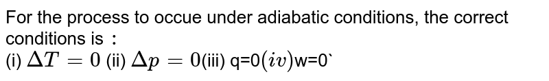 For the process to occue under adiabatic conditions, the correct conditions is `:`  <br> (i) `Delta T = 0` (ii) `Delta p =0`(iii) q=0`   (iv) `w=0`