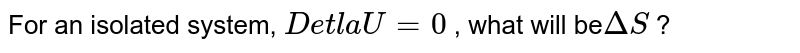 For  an isolated system, `DetlaU = 0`  , what will be`DeltaS ` ?