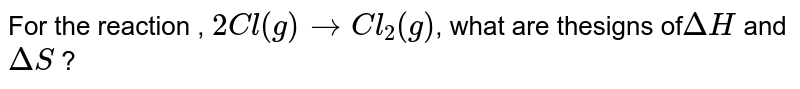 For the reaction , `2Cl(g)rarrCl_(2)(g)`, what are thesigns of`DeltaH ` and `DeltaS` ?