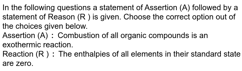 In the following questions a statement of Assertion (A) followed by a statement of Reason (R ) is given. Choose the correct option out of the choices given below. <br> Assertion (A) `:` Combustion of all organic compounds is an exothermic reaction. <br> Reaction (R ) `:` The enthalpies of all elements in their standard state are zero.