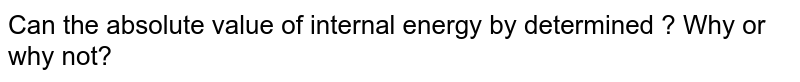 Can the absolute value of internal energy by determined ? Why or why not?