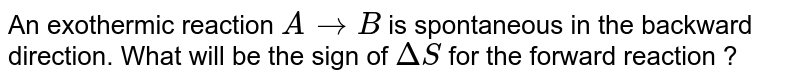 An exothermic reaction `A rarr B` is spontaneous in the backward direction. What will be the sign of `DeltaS` for the forward reaction ?