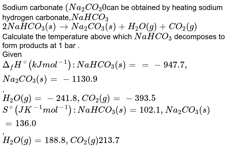Sodium carbonate `(Na_(2)CO_(3)0`can be obtained by heating sodium hydrogen carbonate,`NaHCO_(3)` <br> `2NaHCO_(3)(s) rarr Na_(2)CO_(3)(s)  +H_(2)O(g) + CO_(2)(g)` <br> Calculate the temperature  above which `NaHCO_(3)` decomposes to form products at 1 bar . <br> Given `Delta_(f)H^(@) ( kJ mol^(-1))  :  NaHCO_(3)(s) = =- 947.7 , Na_(2)CO_(3)(s) = - 1130 .9`, <br> `H_(2)O(g)  = - 241.8 , CO_(2)(g) = - 393.5` <br> `S^(@) (JK^(-1) mol^(-1)) : NaHCO_(3)(s) = 102.1 , Na_(2)CO_(3) (s)=136.0`, <br> `H_(2)O(g) = 188.8, CO_(2)(g) 213.7`