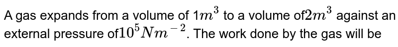 A gas expands from a volume of 1`m^(3)` to a volume of`2m^(3)` against an external pressure of`10^(5) Nm^(-2)`. The work done by the gas will be