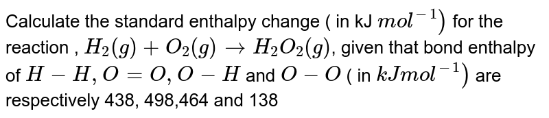 Calculate the standard enthalpy change ( in kJ `mol^(-1))` for the reaction , `H_(2)(g) + O_(2)(g) rarrH_(2)O_(2)(g)`, given that bond enthalpy of `H-H,O = O, O-H` and `O-O` ( in `kJ mol^(-1))`  are respectively 438, 498,464 and 138