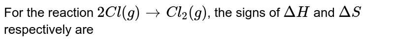 For the reaction `2Cl(g)rarrCl_(2)(g)`, the signs of `DeltaH ` and `DeltaS` respectively are