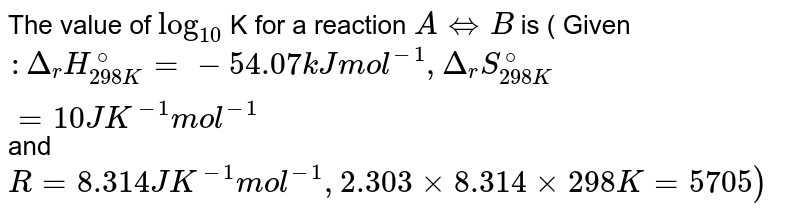 The value of `log_(10)`  K for a reaction `A hArr B` is ( Given `:  Delta _(r) H_(298K)^(@)= -54.07kJ  mol^(-1),Delta_(r)S_(298K)^(@) = 10J K^(-1)mol^(-1)` and`R = 8.314 JK^(-1) mol^(-1), 2.303 xx 8.314 xx 298 K = 5705) `