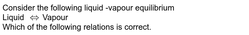 Consider the following liquid -vapour equilibrium <br> Liquid `hArr`Vapour <br> Which of the following relations is correct.