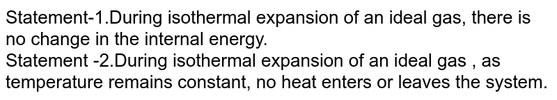 Statement-1.During isothermal expansion  of an ideal gas, there is no change in the internal energy. <br> Statement -2.During isothermal expansion of an ideal gas , as temperature remains constant, no heat enters or leaves the system.