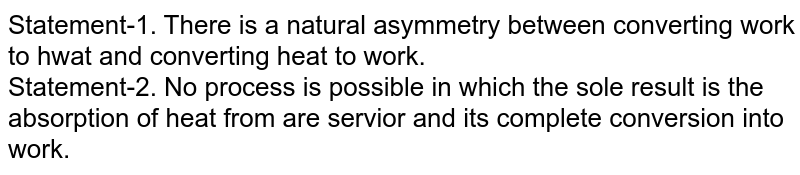 Statement-1. There is a natural asymmetry between converting work to hwat and converting heat to work. <br> Statement-2. No process is possible in which the sole result is the absorption of heat from are servior and its complete conversion into work.