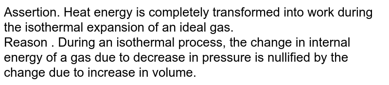 Assertion. Heat energy is completely transformed into work during the isothermal expansion of an ideal gas. <br> Reason . During an isothermal process, the change in internal energy of a gas due to decrease in pressure is nullified by the change due to increase in volume.