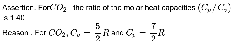 Assertion. For`CO_(2)` , the ratio of the molar heat capacities `( C_(p) //C_(v))` is 1.40. <br> Reason . For `CO_(2) , C_(v) = (5)/(2) R` and `C_(p) = ( 7)/( 2) R`