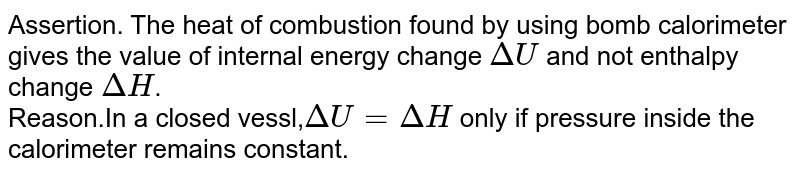 Assertion. The heat of combustion found by using bomb calorimeter gives the value of internal energy change `DeltaU` and not enthalpy change `DeltaH`. <br> Reason.In a closed vessl,`DeltaU = DeltaH ` only if  pressure inside the calorimeter remains constant.