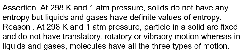 Assertion. At 298 K and 1 atm pressure, solids do not have any entropy but liquids and gases have definite values of entropy. <br> Reason . At 298 K and 1 atm pressure, particle in a solid are fixed and do not have translatory, rotatory or vibraory motion whereas in liquids and gases, molecules have all the three types of motion.