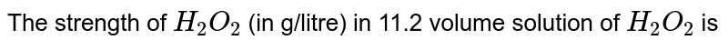 The strength of `H_(2)O_(2)` (in g/litre) in 11.2 volume solution of `H_(2)O_(2)` is