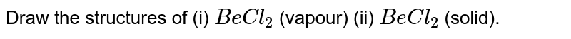 Draw the structures of (i) `BeCl_(2)` (vapour) (ii) `BeCl_(2)` (solid).