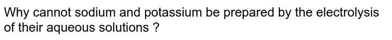 Why cannot sodium and potassium be prepared by the electrolysis of their aqueous solutions ?