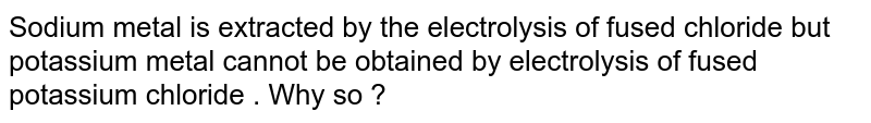 Sodium metal is extracted by the electrolysis of fused chloride but potassium metal cannot be obtained by electrolysis of fused potassium chloride . Why so ?