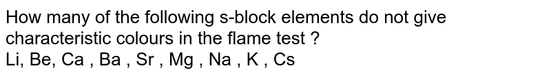 How many of the following s-block elements do not give characteristic colours in the flame test ? <br> Li, Be, Ca , Ba , Sr , Mg , Na , K , Cs