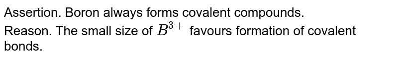 Assertion. Boron always forms  covalent compounds. <br> Reason. The small size of `B^(3+)`  favours formation of covalent  bonds.