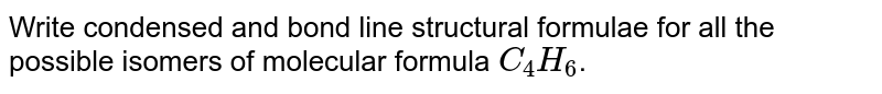 Write condensed and bond line structural formulae for all the possible isomers of molecular formula `C_(4)H_(6)`.