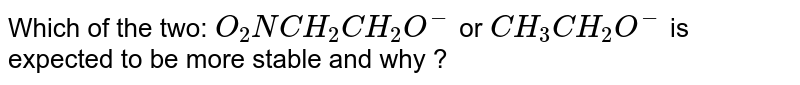 Which of the two: `O_(2)NCH_(2)CH_(2)O^(-)` or `CH_(3)CH_(2)O^(-)` is expected to be more stable and why ?