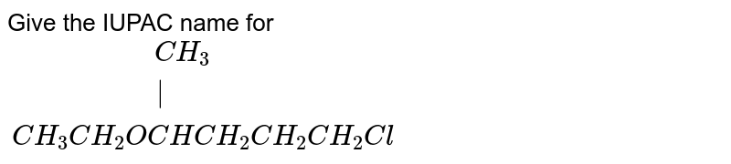 """Give the IUPAC name for <br> `{:(""""                """"CH_(3)),(""""                   """"),(CH_(3)CH_(2)OCHCH_(2)CH_(2)CH_(2)Cl):}`"""