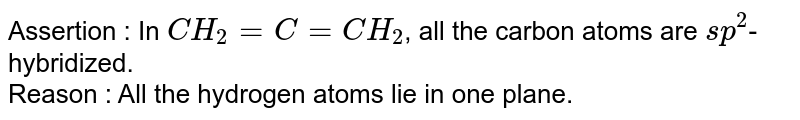 Assertion : In `CH_(2)=C=CH_(2)`, all the carbon atoms are `sp^(2)`-hybridized. <br> Reason : All the hydrogen atoms lie in one plane.