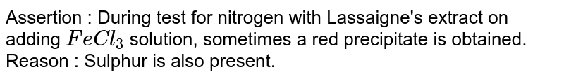 Assertion : During test for nitrogen with Lassaigne's extract on adding `FeCl_(3)` solution, sometimes a red precipitate is obtained. <br> Reason : Sulphur is also present.