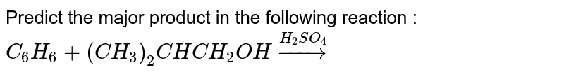 Predict the major product in the following reaction : <br> `C_6H_6 +(CH_3)_2CHCH_2OH overset(H_2SO_4)to`