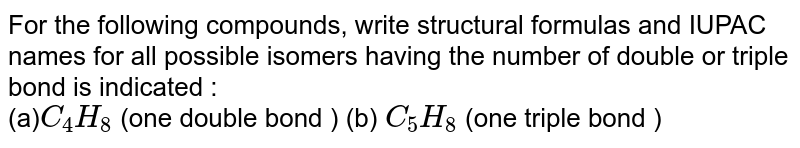 For the following compounds, write structural formulas and IUPAC names for all possible isomers having the number of double or triple bond is indicated : <br> (a)`C_4H_8` (one double bond ) (b) `C_5H_8` (one triple bond )