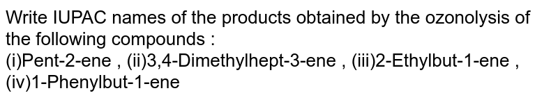 Write IUPAC names of the products obtained by the ozonolysis of the following compounds : <br> (i)Pent-2-ene , (ii)3,4-Dimethylhept-3-ene , (iii)2-Ethylbut-1-ene , (iv)1-Phenylbut-1-ene