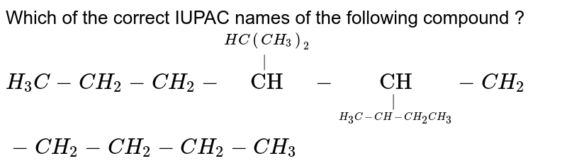"""Which of the correct IUPAC names of the following compound ? <br> `H_3C-CH_2-CH_2-overset(HC(CH_3)_2)overset """"CH""""-undersetunderset(H_3C-CH-CH_2CH_3) """"CH""""-CH_2-CH_2-CH_2-CH_2-CH_3`"""