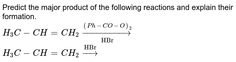 """Predict the major product of the following reactions and explain their formation. <br> `H_3C-CH=CH_2 underset""""HBr""""overset ((Ph-CO-O)_2)to` <br> `H_3C-CH=CH_2 overset""""HBr""""to`"""
