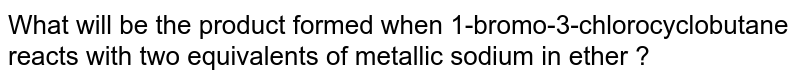 What will be the product formed when 1-bromo-3-chlorocyclobutane reacts with two equivalents of metallic sodium  in ether ?