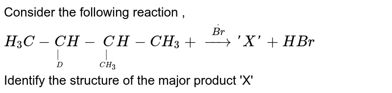Consider the following reaction , `H_3C-undersetundersetD|CH-undersetunderset(CH_3)|CH-CH_3+oversetdot(Br) to 'X' + HBr ` <br> Identify the structure of the major product 'X'