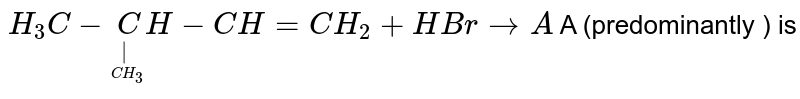 `H_3C-undersetunderset(CH_3)|CH-CH=CH_2+HBr to A ` A (predominantly ) is